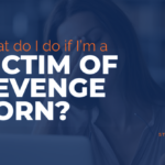 Revenge Porn: What To Do If You're A Victim